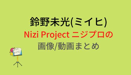 鈴野未光(ミイヒ)のNizi Projectニジプロジェクト画像/動画まとめ