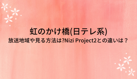 虹のかけ橋(日テレ系)の放送地域や見る方法は?Nizi Project2との違いは?