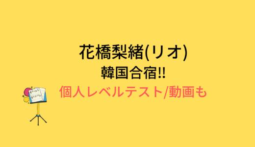 花橋梨緒(リオ)韓国合宿/個人レベルテストの結果と評価まとめ!動画もチェック
