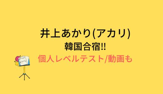 井上あかり(アカリ)韓国合宿/個人レベルテストの結果と評価まとめ!動画もチェック