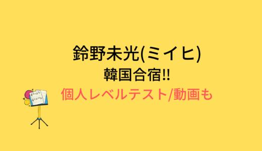 鈴野未光(ミイヒ)韓国合宿/個人レベルテストの結果と評価まとめ!動画もチェック