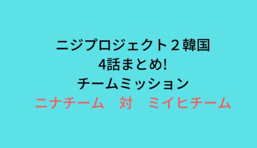 ニジプロジェクト2韓国(4話)まとめ!ニナチーム対ミイヒチーム