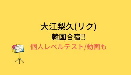 大江梨久(リク)韓国合宿/個人レベルテストの結果と評価まとめ!動画もチェック