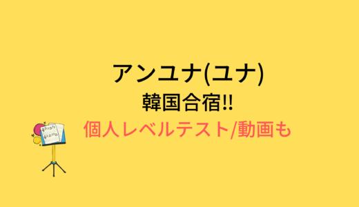 アンユナ(ユナ)韓国合宿/個人レベルテストの結果と評価まとめ!動画もチェック