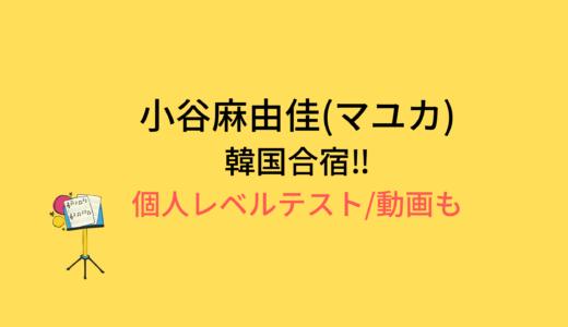 小合麻由佳(マユカ)韓国合宿/個人レベルテストの結果と評価まとめ!動画もチェック