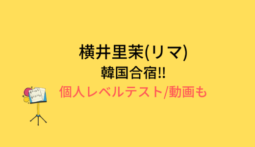 横井里茉(リマ)韓国合宿/個人レベルテストの結果と評価まとめ!動画もチェック