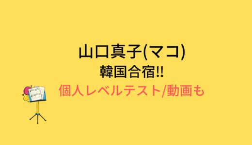 山口真子(マコ)韓国合宿/個人レベルテストの結果と評価まとめ!動画もチェック