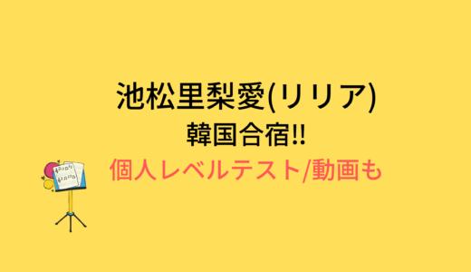 池松里梨愛(リリア)韓国合宿/個人レベルテストの結果と評価まとめ!動画もチェック