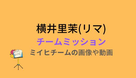 横井里茉(リマ)/チームミッションの結果と評価まとめ!動画もチェック
