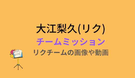 大江梨久(リク)/チームミッションの結果と評価まとめ!動画もチェック