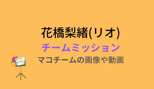 花橋梨緒(リオ)/チームミッションの結果と評価まとめ!動画もチェック