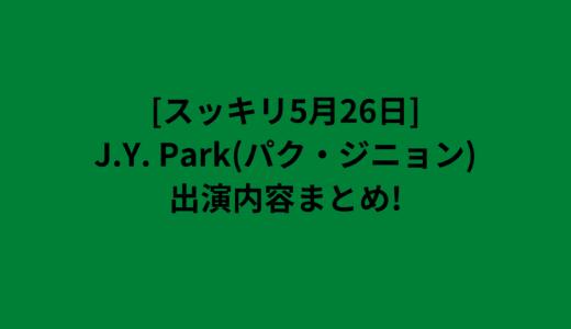[スッキリ5月26日]J.Y. Park(パク・ジニョン)出演内容まとめ!