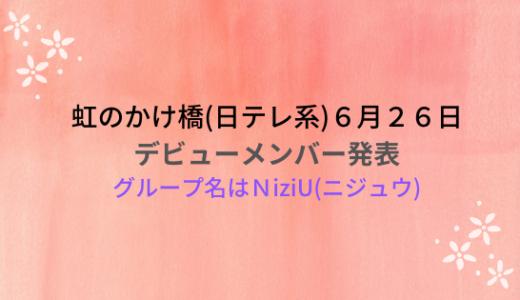 虹のかけ橋(6月26日)デビューメンバー決定!グループ名はNiziU( ニジュウ)