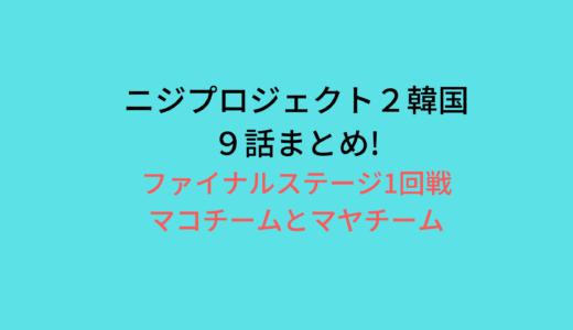 ニジプロジェクト2韓国(9話)!ファイナルステージ/マコチーム対マヤチーム