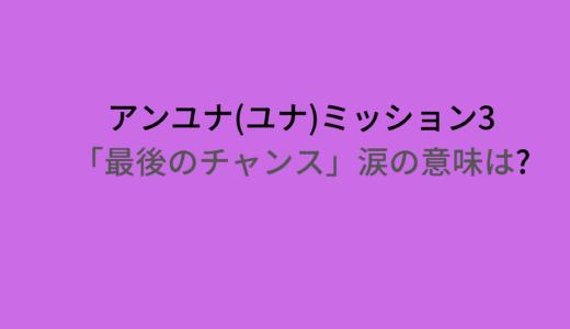 アンユナ(ユナ)ミッション3で最後のチャンスや涙の意味は?