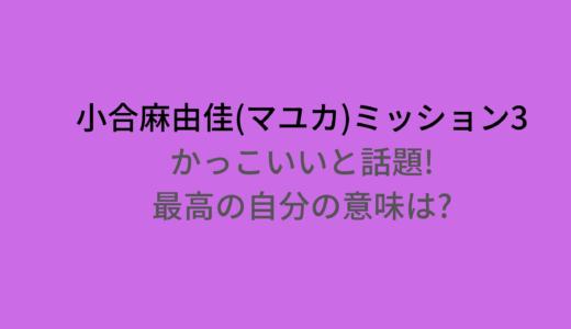 小合麻由佳(マユカ)ミッション3かっこいいと話題!最高の自分の意味は何?
