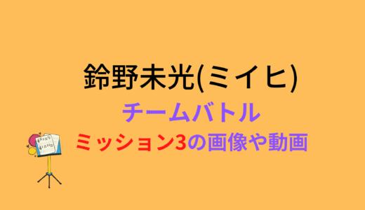 鈴野未光(ミイヒ)/ミッション3チームバトルの結果と評価まとめ!動画もチェック