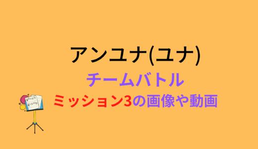 アンユナ(ユナ)/ミッション3チームバトルの結果と評価まとめ!動画もチェック