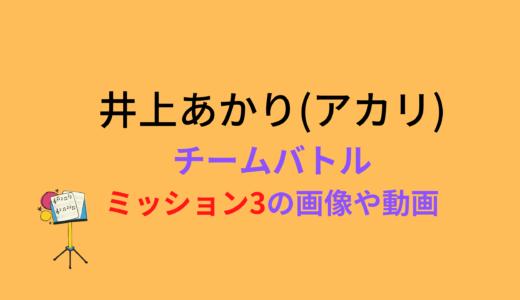 井上あかり(アカリ)/ミッション3チームバトルの結果と評価まとめ!動画もチェック