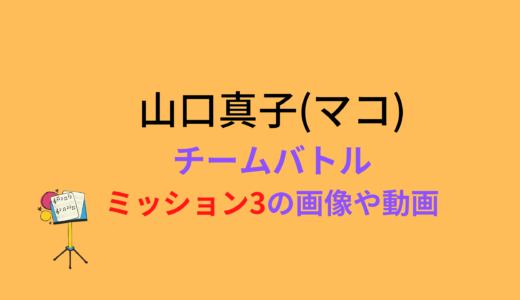 山口真子(マコ)/ミッション3チームバトルの結果と評価まとめ!動画もチェック