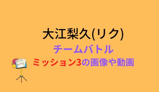 大江梨久(リク)/ミッション3チームバトルの結果と評価まとめ!動画もチェック