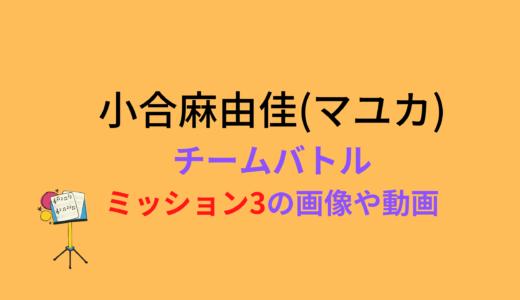 小合麻由佳(マユカ)/ミッション3チームバトルの結果と評価まとめ!動画もチェック
