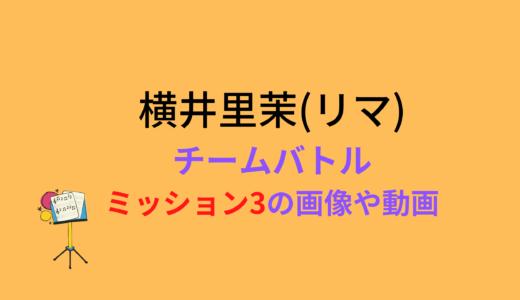 横井里茉(リマ)/ミッション3チームバトルの結果と評価まとめ!動画もチェック