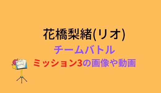 花橋梨緒(リオ)/ミッション3チームバトルの結果と評価まとめ!動画もチェック