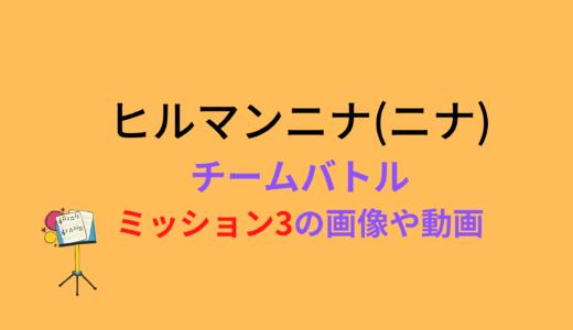 ヒルマンニナ(ニナ)/ミッション3チームバトルの結果と評価まとめ!動画もチェック
