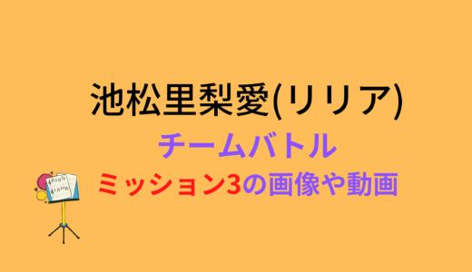 池松里梨愛(リリア)/ミッション3チームバトルの結果と評価まとめ!動画もチェック
