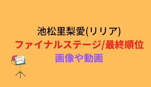 池松里梨愛(リリア)/ファイナルステージや最終順位まとめ!動画もチェック