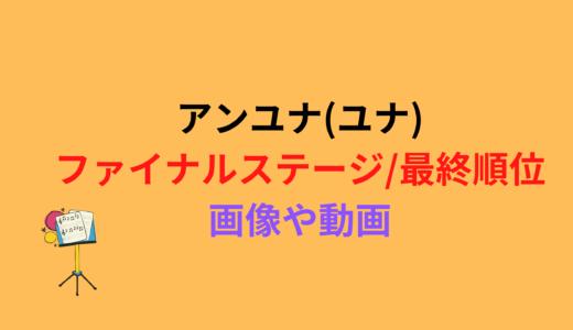 アンユナ(ユナ)/ファイナルステージや最終順位まとめ!動画もチェック