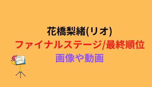 花橋梨緒(リオ)/ファイナルステージや最終順位まとめ!動画もチェック