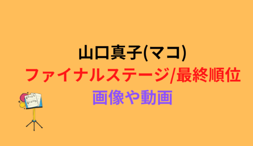 山口真子(マコ)/ファイナルステージや最終順位まとめ!動画もチェック