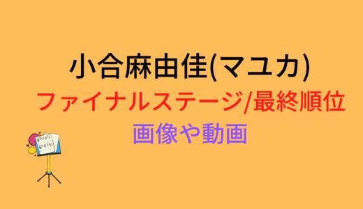 小合麻由佳(マユカ)/ファイナルステージや最終順位まとめ!動画もチェック